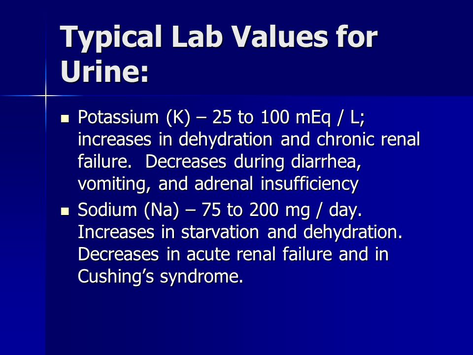 Typical Lab Values for Urine: Potassium (K) – 25 to 100 mEq / L; increases in dehydration and chronic renal failure.
