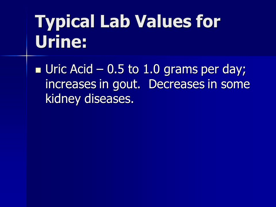Typical Lab Values for Urine: Uric Acid – 0.5 to 1.0 grams per day; increases in gout.