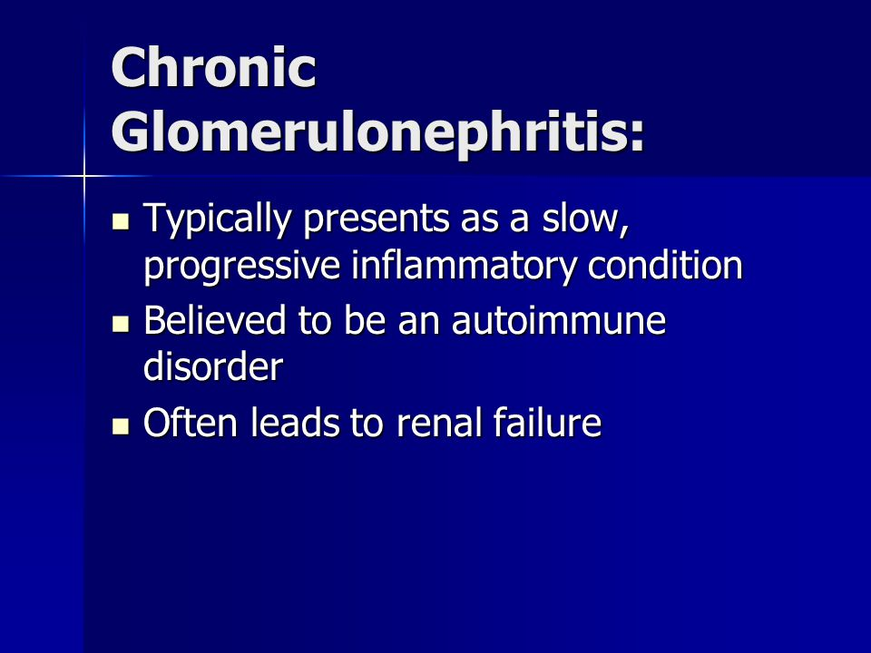 Chronic Glomerulonephritis: Typically presents as a slow, progressive inflammatory condition Typically presents as a slow, progressive inflammatory condition Believed to be an autoimmune disorder Believed to be an autoimmune disorder Often leads to renal failure Often leads to renal failure