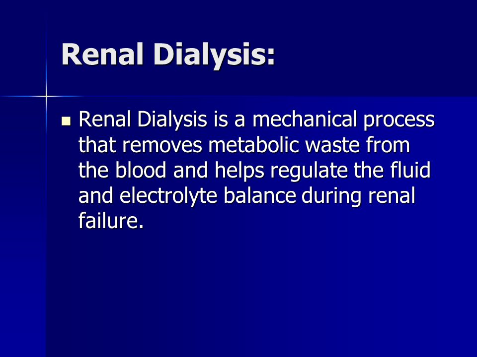 Renal Dialysis: Renal Dialysis is a mechanical process that removes metabolic waste from the blood and helps regulate the fluid and electrolyte balance during renal failure.