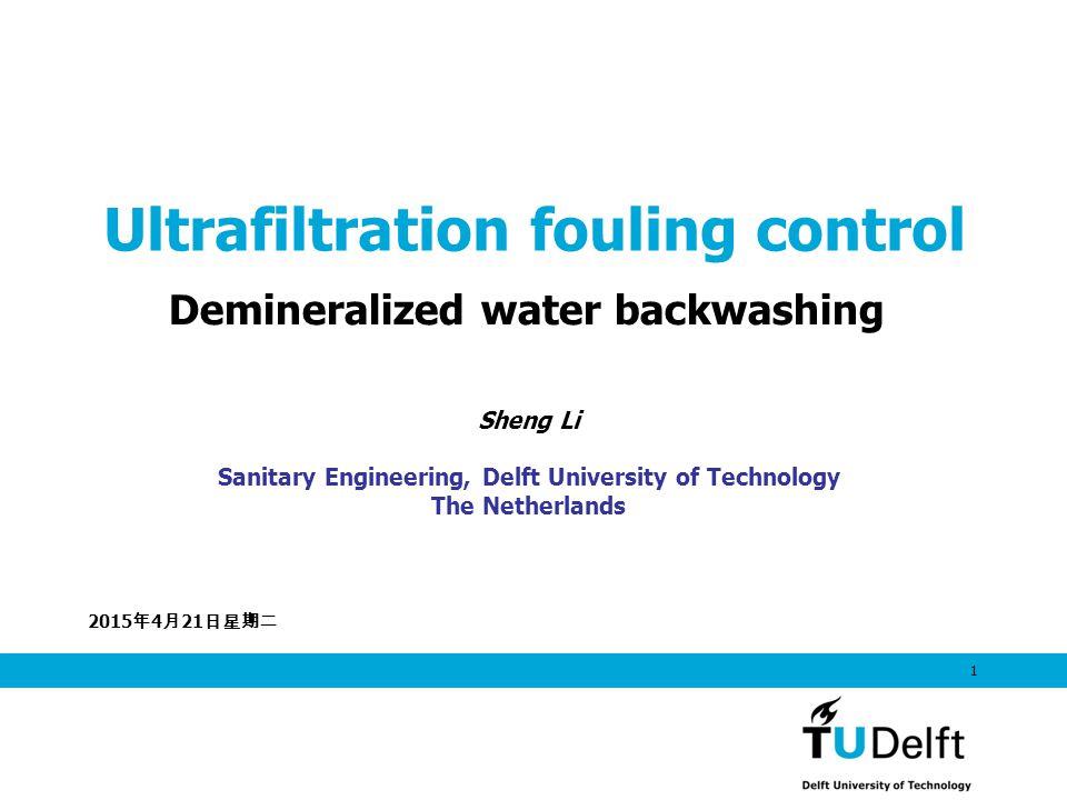 2015年4月21日星期二 2015年4月21日星期二 2015年4月21日星期二 1 Ultrafiltration fouling control Demineralized water backwashing Sheng Li Sanitary Engineering, Delft University of Technology The Netherlands