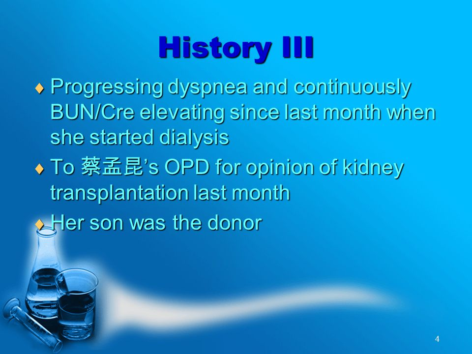 4 History III  Progressing dyspnea and continuously BUN/Cre elevating since last month when she started dialysis  To 蔡孟昆 's OPD for opinion of kidney transplantation last month  Her son was the donor