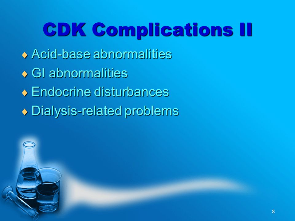 8 CDK Complications II  Acid-base abnormalities  GI abnormalities  Endocrine disturbances  Dialysis-related problems