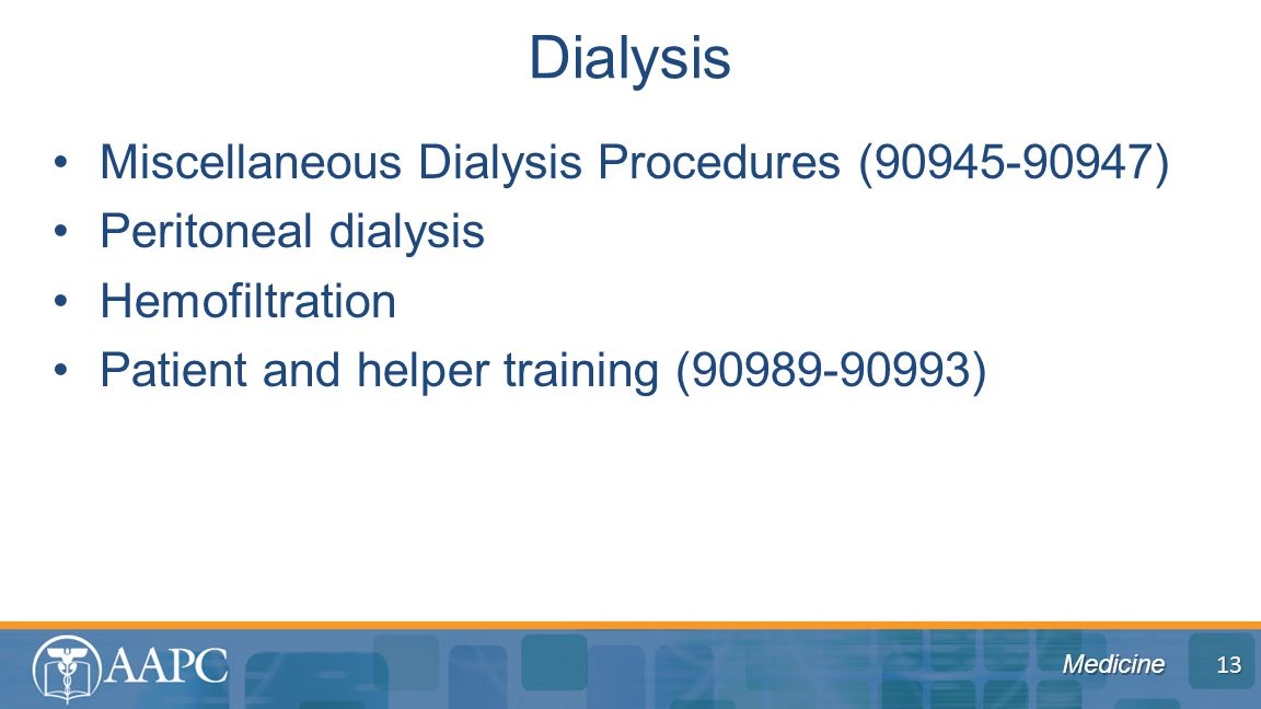 Medicine Miscellaneous Dialysis Procedures (90945-90947) Peritoneal dialysis Hemofiltration Patient and helper training (90989-90993) Dialysis 13