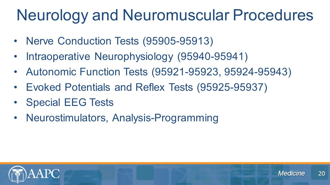 Medicine Nerve Conduction Tests (95905-95913) Intraoperative Neurophysiology (95940-95941) Autonomic Function Tests (95921-95923, 95924-95943) Evoked Potentials and Reflex Tests (95925-95937) Special EEG Tests Neurostimulators, Analysis-Programming Neurology and Neuromuscular Procedures 20