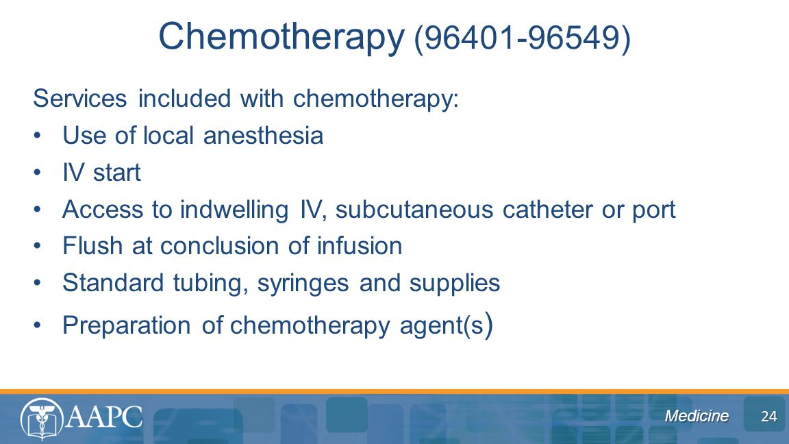 Medicine Services included with chemotherapy: Use of local anesthesia IV start Access to indwelling IV, subcutaneous catheter or port Flush at conclusion of infusion Standard tubing, syringes and supplies Preparation of chemotherapy agent(s ) Chemotherapy (96401-96549) 24