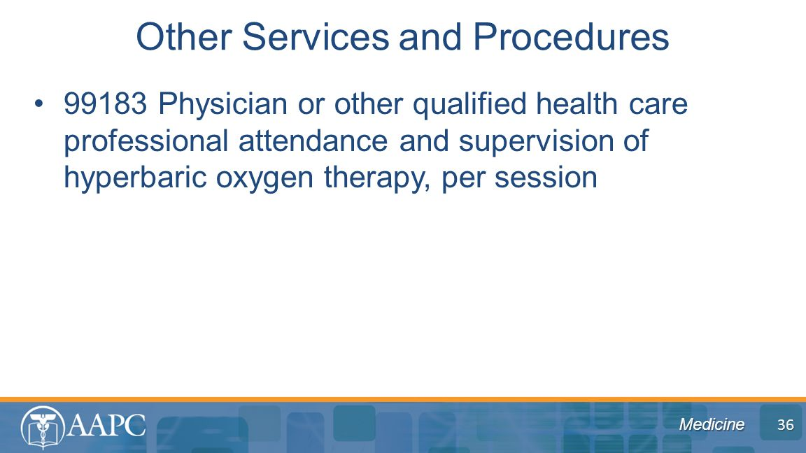 Medicine 99183 Physician or other qualified health care professional attendance and supervision of hyperbaric oxygen therapy, per session Other Services and Procedures 36