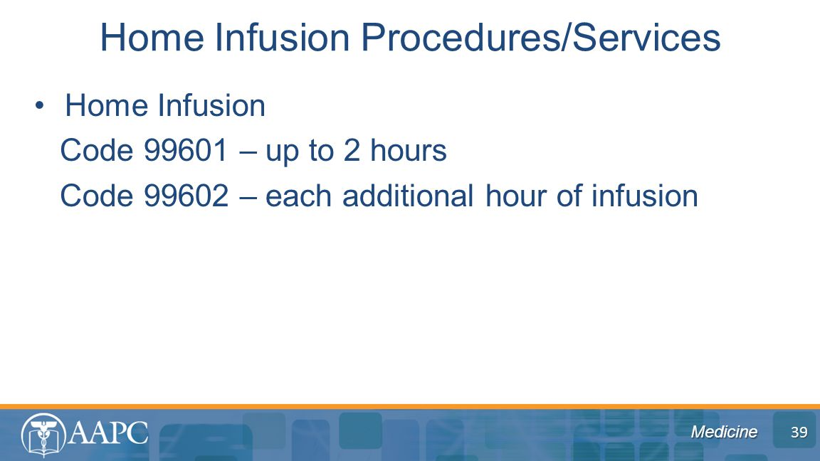 Medicine Home Infusion Code 99601 – up to 2 hours Code 99602 – each additional hour of infusion Home Infusion Procedures/Services 39