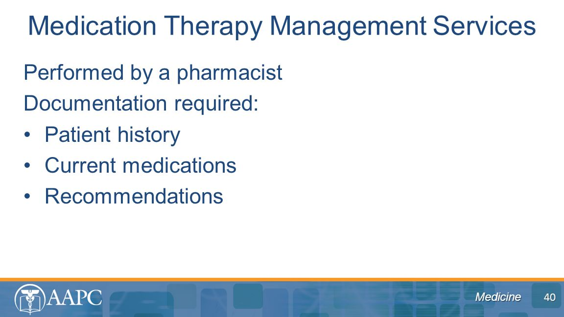 Medicine Performed by a pharmacist Documentation required: Patient history Current medications Recommendations Medication Therapy Management Services