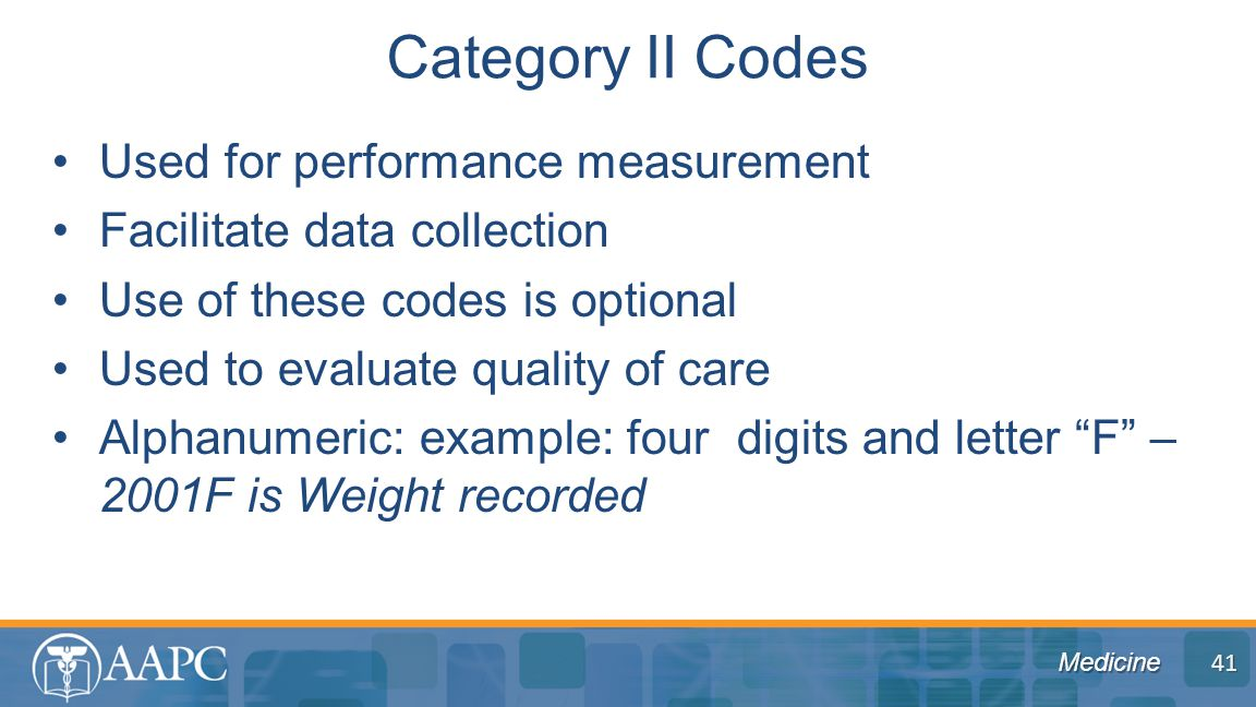 Medicine Used for performance measurement Facilitate data collection Use of these codes is optional Used to evaluate quality of care Alphanumeric: example: four digits and letter F – 2001F is Weight recorded Category II Codes 41