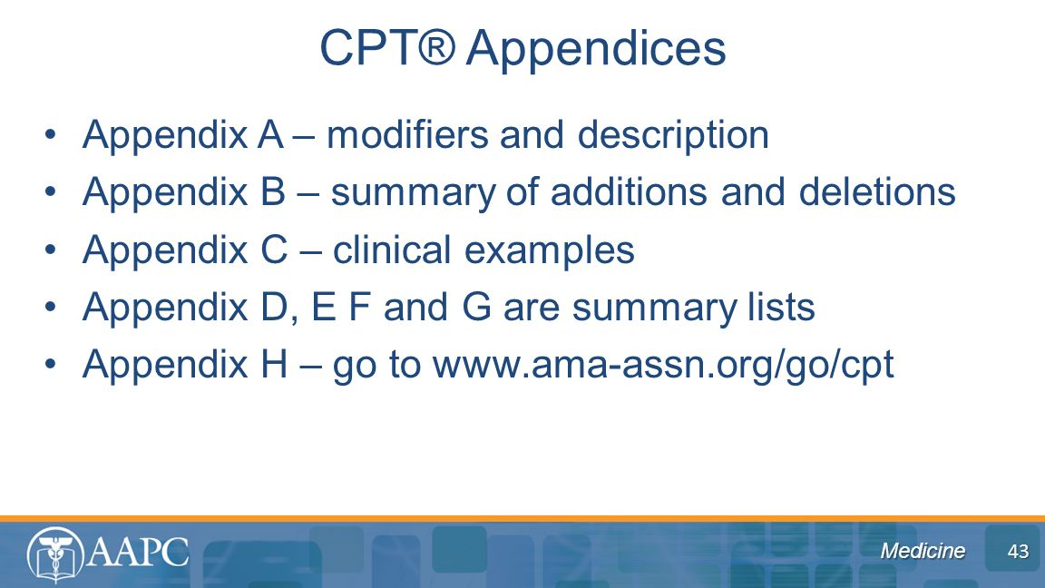 Medicine Appendix A – modifiers and description Appendix B – summary of additions and deletions Appendix C – clinical examples Appendix D, E F and G are summary lists Appendix H – go to www.ama-assn.org/go/cpt CPT® Appendices 43