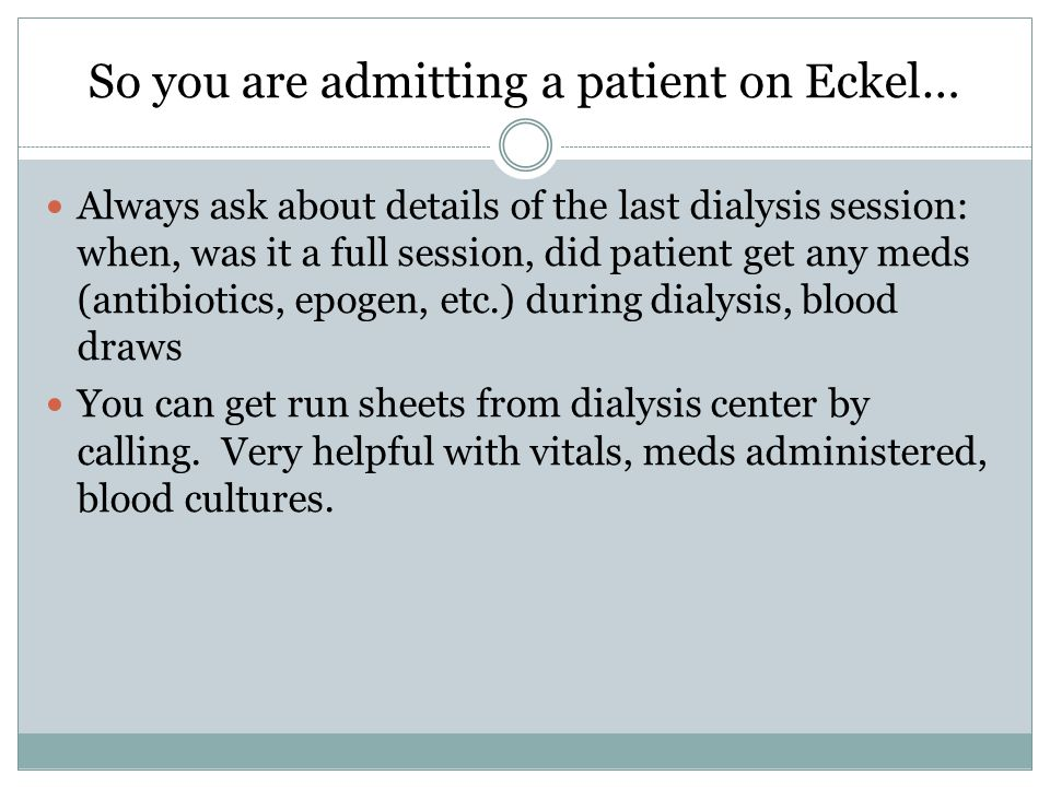 So you are admitting a patient on Eckel… Always ask about details of the last dialysis session: when, was it a full session, did patient get any meds (antibiotics, epogen, etc.) during dialysis, blood draws You can get run sheets from dialysis center by calling.
