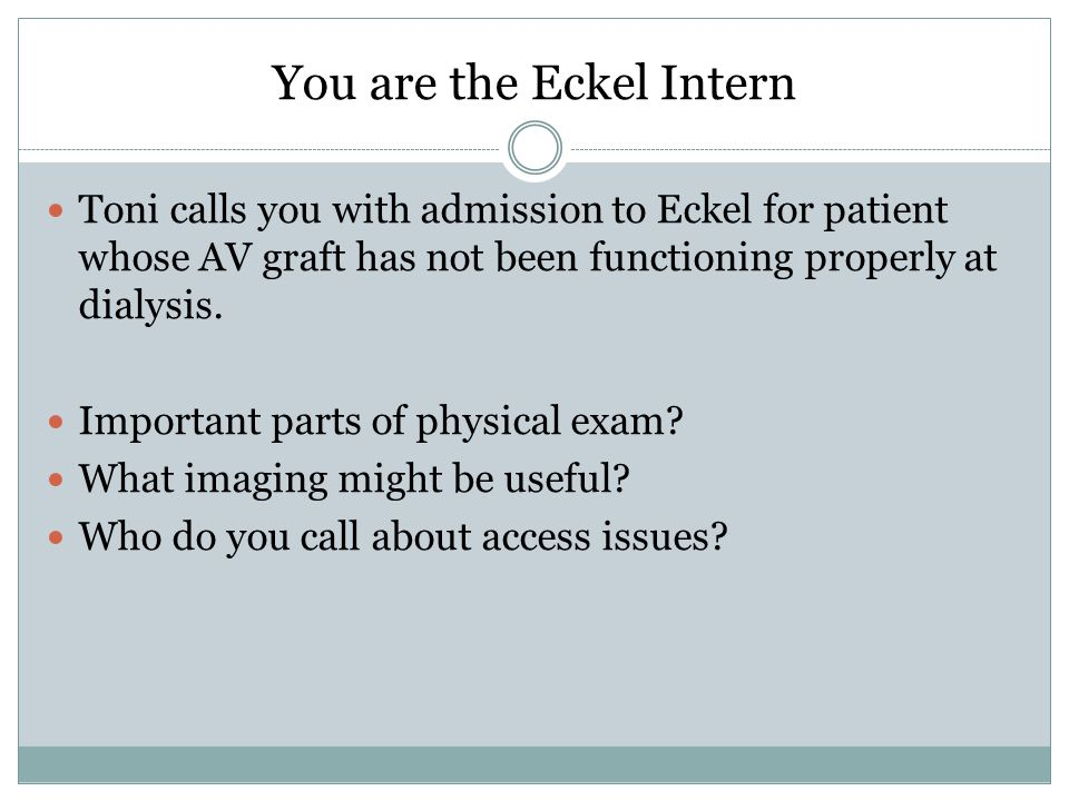 You are the Eckel Intern Toni calls you with admission to Eckel for patient whose AV graft has not been functioning properly at dialysis.