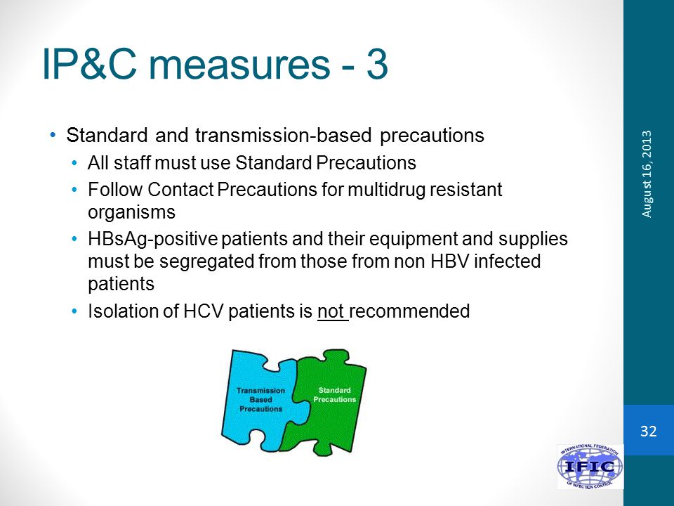 IP&C measures - 3 Standard and transmission-based precautions All staff must use Standard Precautions Follow Contact Precautions for multidrug resistant organisms HBsAg-positive patients and their equipment and supplies must be segregated from those from non HBV infected patients Isolation of HCV patients is not recommended August 16, 2013 32