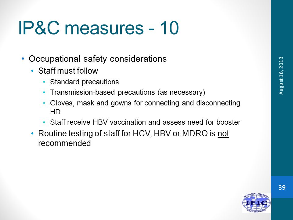 IP&C measures - 10 Occupational safety considerations Staff must follow Standard precautions Transmission-based precautions (as necessary) Gloves, mask and gowns for connecting and disconnecting HD Staff receive HBV vaccination and assess need for booster Routine testing of staff for HCV, HBV or MDRO is not recommended August 16, 2013 39