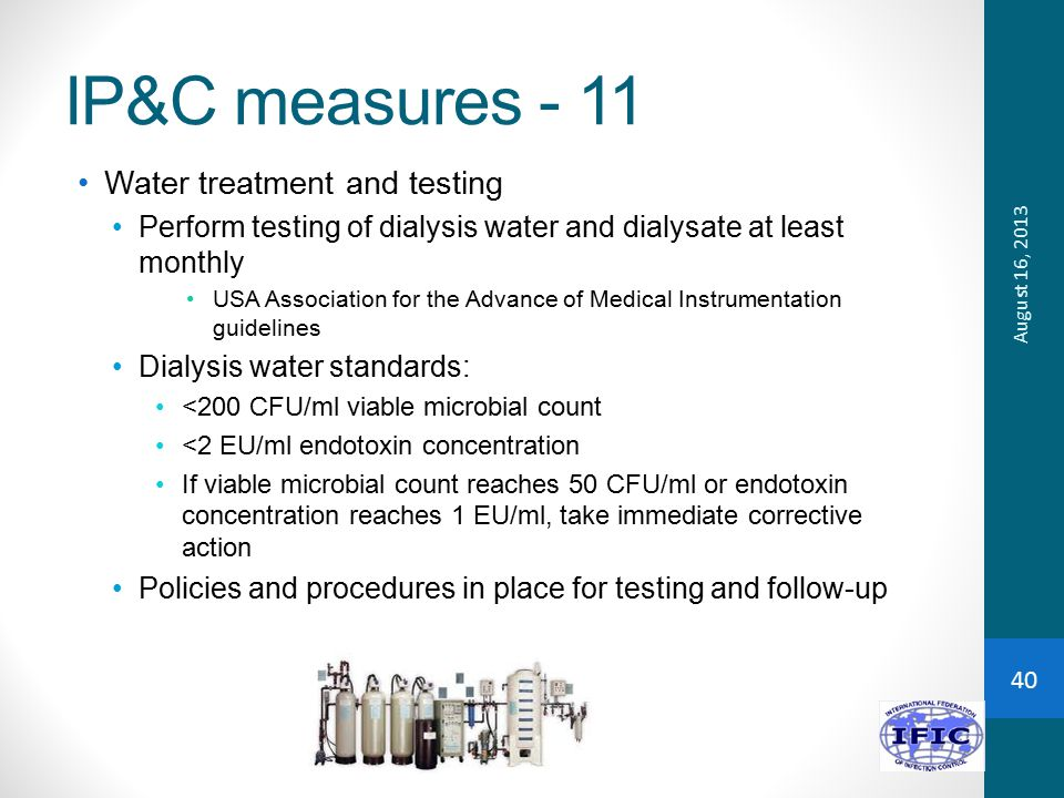 IP&C measures - 11 Water treatment and testing Perform testing of dialysis water and dialysate at least monthly USA Association for the Advance of Medical Instrumentation guidelines Dialysis water standards: <200 CFU/ml viable microbial count <2 EU/ml endotoxin concentration If viable microbial count reaches 50 CFU/ml or endotoxin concentration reaches 1 EU/ml, take immediate corrective action Policies and procedures in place for testing and follow-up August 16, 2013 40