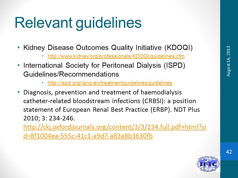 Relevant guidelines Kidney Disease Outcomes Quality Initiative (KDOQI) http://www.kidney.org/professionals/KDOQI/guidelines.cfm International Society for Peritoneal Dialysis (ISPD) Guidelines/Recommendations http://ispd.org/lang-en/treatmentguidelines/guidelines Diagnosis, prevention and treatment of haemodialysis catheter-related bloodstream infections (CRBSI): a position statement of European Renal Best Practice (ERBP).
