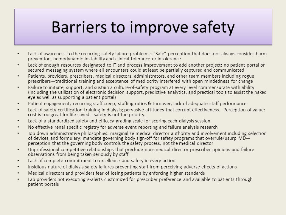 Barriers to improve safety Lack of awareness to the recurring safety failure problems: Safe perception that does not always consider harm prevention, hemodynamic instability and clinical tolerance or intolerance Lack of enough resources designated to IT and process improvement to add another project; no patient portal or secured messaging system where all encounters could at least be partially captured and communicated Patients, providers, prescribers, medical directors, administrators, and other team members including rogue prescribers—traditional training and acceptance of mediocrity interfered with open mindedness for change Failure to initiate, support, and sustain a culture-of-safety program at every level commensurate with ability (including the utilization of electronic decision support, predictive analytics, and practical tools to assist the naked eye as well as supporting a patient portal) Patient engagement; recurring staff creep; staffing ratios & turnover; lack of adequate staff performance Lack of safety certification training in dialysis; pervasive attitudes that corrupt effectiveness.