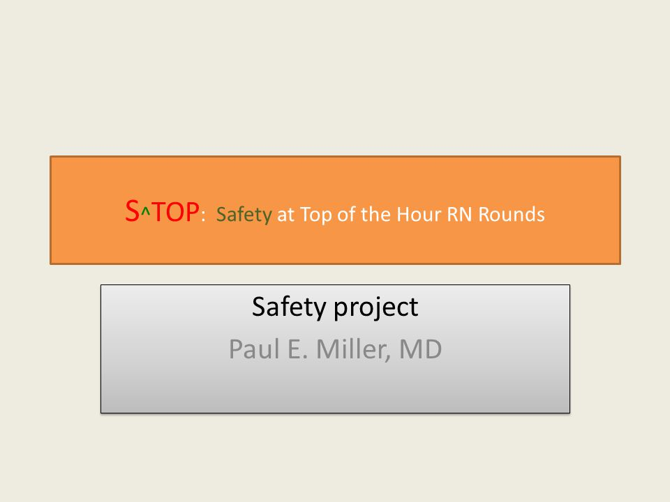 S ^ TOP : Safety at Top of the Hour RN Rounds Safety project Paul E.