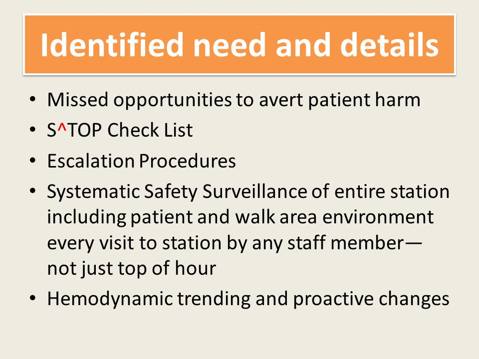 Identified need and details Missed opportunities to avert patient harm S^TOP Check List Escalation Procedures Systematic Safety Surveillance of entire station including patient and walk area environment every visit to station by any staff member— not just top of hour Hemodynamic trending and proactive changes