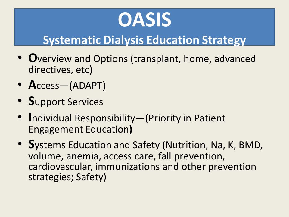 OASIS Systematic Dialysis Education Strategy O verview and Options (transplant, home, advanced directives, etc) A ccess—(ADAPT) S upport Services I ndividual Responsibility—(Priority in Patient Engagement Education) S ystems Education and Safety (Nutrition, Na, K, BMD, volume, anemia, access care, fall prevention, cardiovascular, immunizations and other prevention strategies; Safety)