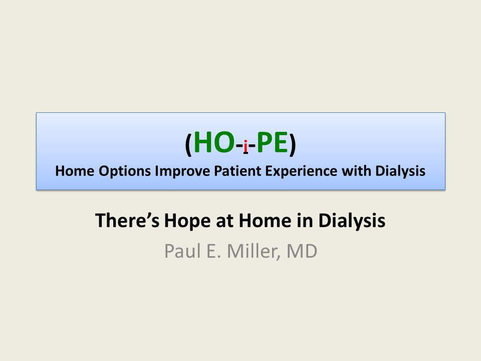 ( HO - i - PE ) Home Options Improve Patient Experience with Dialysis There's Hope at Home in Dialysis Paul E.