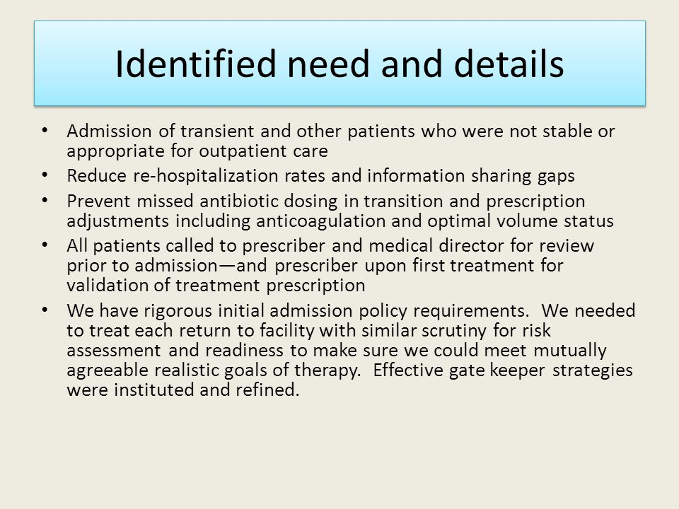 Identified need and details Admission of transient and other patients who were not stable or appropriate for outpatient care Reduce re-hospitalization rates and information sharing gaps Prevent missed antibiotic dosing in transition and prescription adjustments including anticoagulation and optimal volume status All patients called to prescriber and medical director for review prior to admission—and prescriber upon first treatment for validation of treatment prescription We have rigorous initial admission policy requirements.