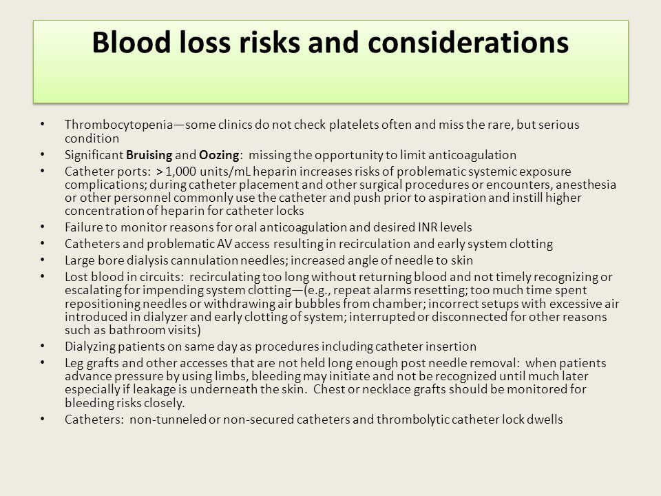 Blood loss risks and considerations Thrombocytopenia—some clinics do not check platelets often and miss the rare, but serious condition Significant Bruising and Oozing: missing the opportunity to limit anticoagulation Catheter ports: > 1,000 units/mL heparin increases risks of problematic systemic exposure complications; during catheter placement and other surgical procedures or encounters, anesthesia or other personnel commonly use the catheter and push prior to aspiration and instill higher concentration of heparin for catheter locks Failure to monitor reasons for oral anticoagulation and desired INR levels Catheters and problematic AV access resulting in recirculation and early system clotting Large bore dialysis cannulation needles; increased angle of needle to skin Lost blood in circuits: recirculating too long without returning blood and not timely recognizing or escalating for impending system clotting—(e.g., repeat alarms resetting; too much time spent repositioning needles or withdrawing air bubbles from chamber; incorrect setups with excessive air introduced in dialyzer and early clotting of system; interrupted or disconnected for other reasons such as bathroom visits) Dialyzing patients on same day as procedures including catheter insertion Leg grafts and other accesses that are not held long enough post needle removal: when patients advance pressure by using limbs, bleeding may initiate and not be recognized until much later especially if leakage is underneath the skin.