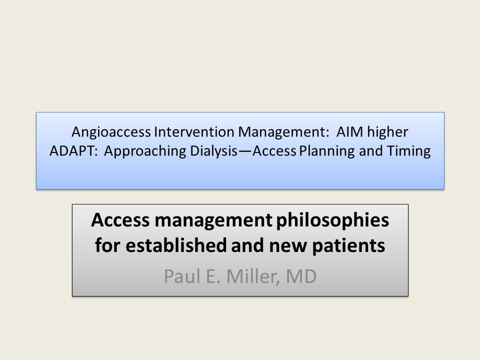 Angioaccess Intervention Management: AIM higher ADAPT: Approaching Dialysis—Access Planning and Timing Access management philosophies for established and new patients Paul E.
