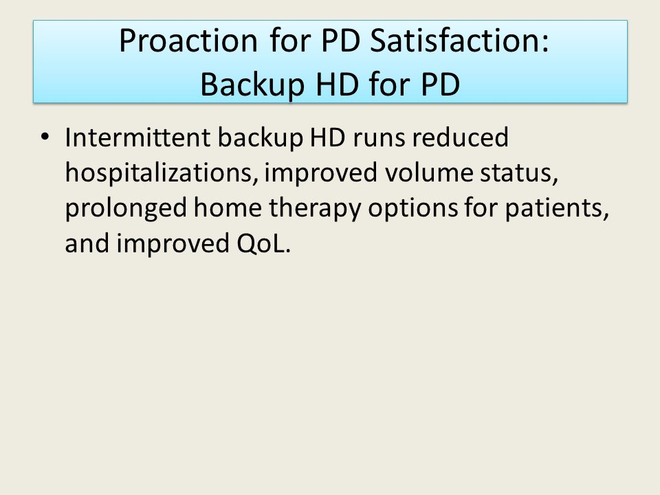 Proaction for PD Satisfaction: Backup HD for PD Intermittent backup HD runs reduced hospitalizations, improved volume status, prolonged home therapy options for patients, and improved QoL.
