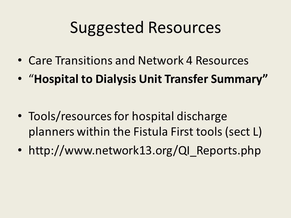 Suggested Resources Care Transitions and Network 4 Resources Hospital to Dialysis Unit Transfer Summary Tools/resources for hospital discharge planners within the Fistula First tools (sect L) http://www.network13.org/QI_Reports.php