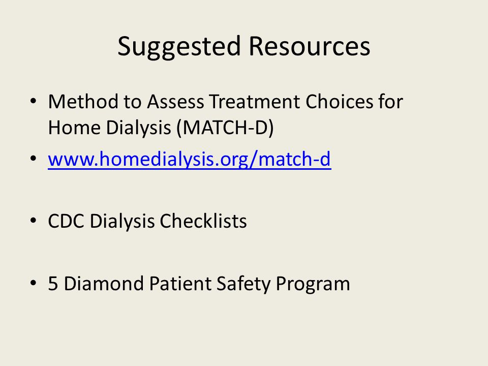 Suggested Resources Method to Assess Treatment Choices for Home Dialysis (MATCH-D) www.homedialysis.org/match-d CDC Dialysis Checklists 5 Diamond Patient Safety Program