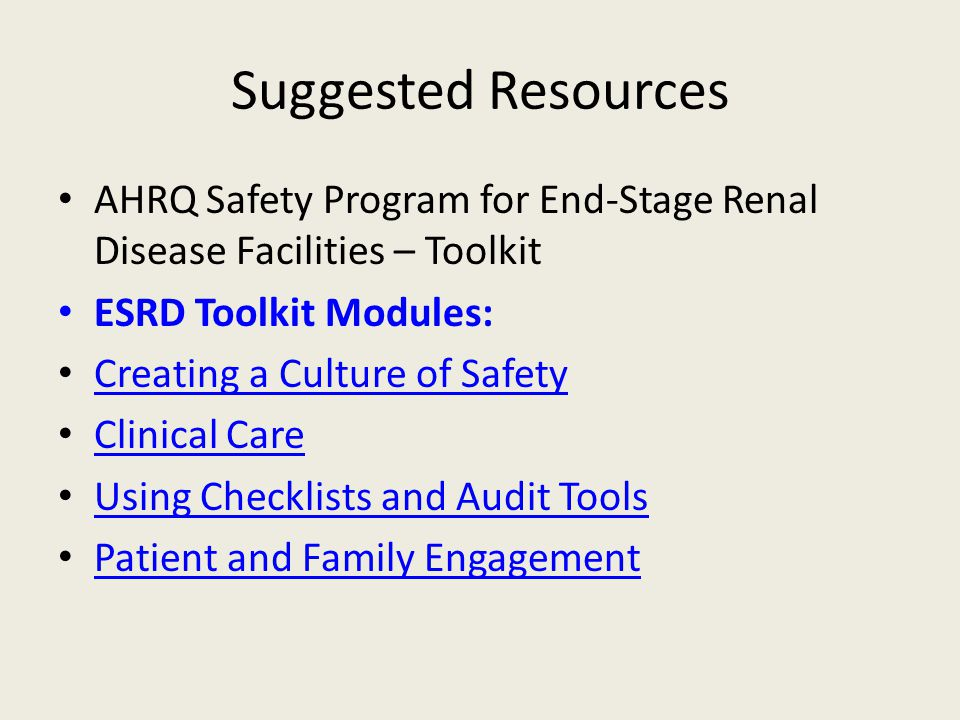 Suggested Resources AHRQ Safety Program for End-Stage Renal Disease Facilities – Toolkit ESRD Toolkit Modules: Creating a Culture of Safety Clinical Care Using Checklists and Audit Tools Patient and Family Engagement