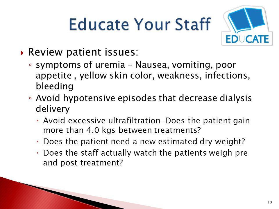  Review patient issues: ◦ symptoms of uremia – Nausea, vomiting, poor appetite, yellow skin color, weakness, infections, bleeding ◦ Avoid hypotensive episodes that decrease dialysis delivery  Avoid excessive ultrafiltration-Does the patient gain more than 4.0 kgs between treatments.