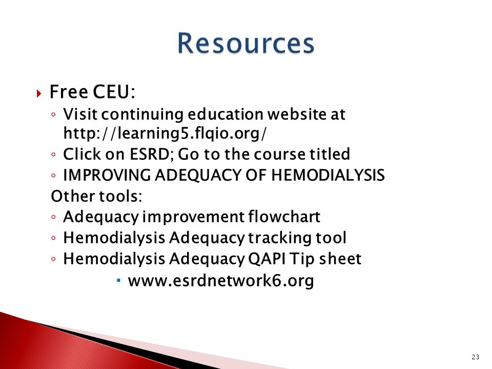  Free CEU: ◦ Visit continuing education website at http://learning5.flqio.org/ ◦ Click on ESRD; Go to the course titled ◦ IMPROVING ADEQUACY OF HEMODIALYSIS Other tools: ◦ Adequacy improvement flowchart ◦ Hemodialysis Adequacy tracking tool ◦ Hemodialysis Adequacy QAPI Tip sheet  www.esrdnetwork6.org 23