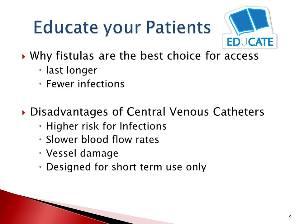  Why fistulas are the best choice for access  last longer  Fewer infections  Disadvantages of Central Venous Catheters  Higher risk for Infections  Slower blood flow rates  Vessel damage  Designed for short term use only 9
