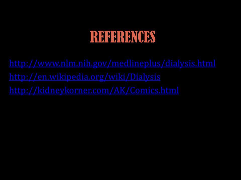 REFERENCES http://www.nlm.nih.gov/medlineplus/dialysis.html http://en.wikipedia.org/wiki/Dialysis http://kidneykorner.com/AK/Comics.html