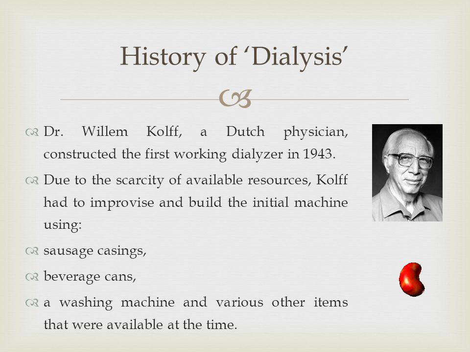   Dr. Willem Kolff, a Dutch physician, constructed the first working dialyzer in 1943.  Due to the scarcity of available resources, Kolff had to im