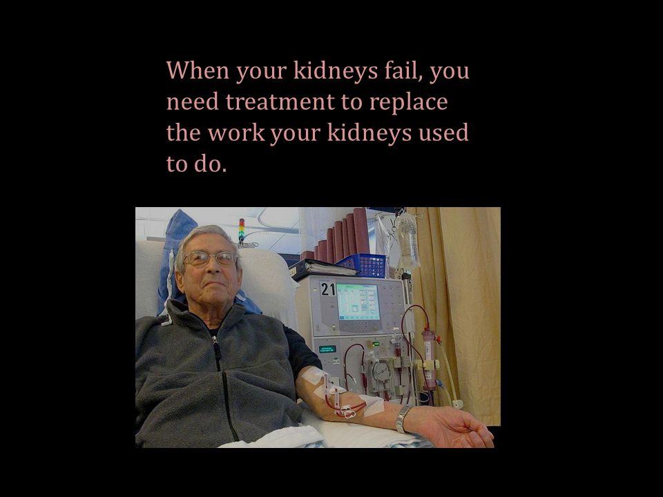 When your kidneys fail, you need treatment to replace the work your kidneys used to do.