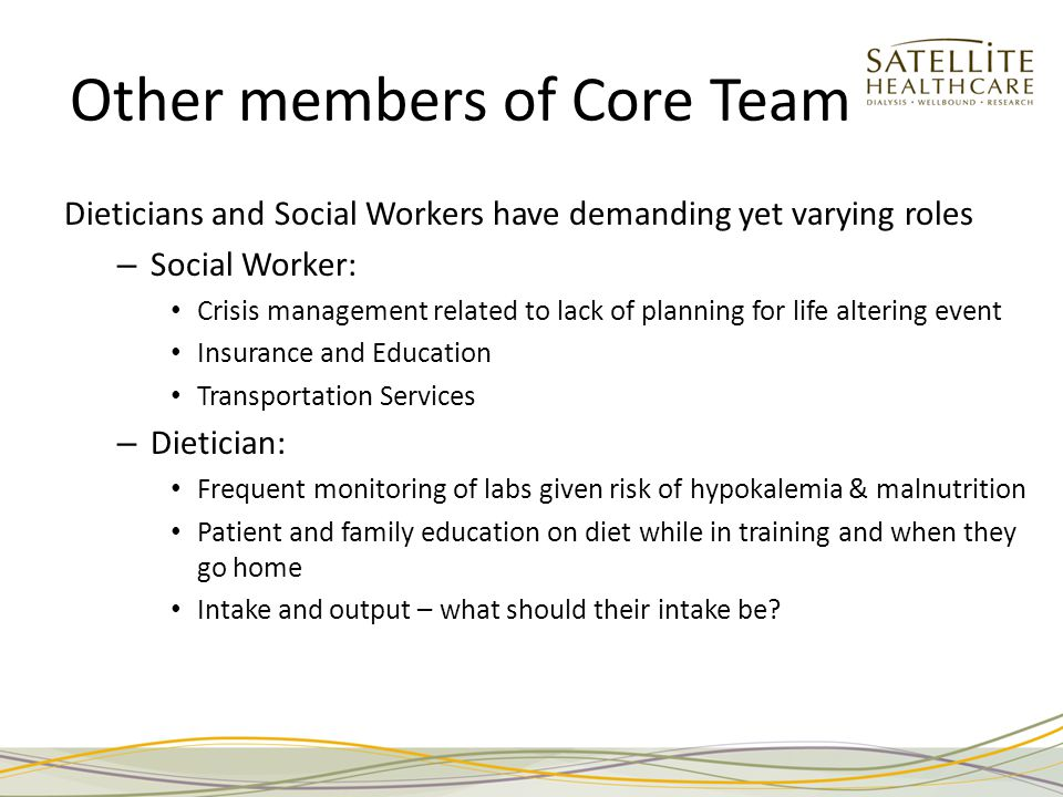 Other members of Core Team Dieticians and Social Workers have demanding yet varying roles – Social Worker: Crisis management related to lack of planning for life altering event Insurance and Education Transportation Services – Dietician: Frequent monitoring of labs given risk of hypokalemia & malnutrition Patient and family education on diet while in training and when they go home Intake and output – what should their intake be