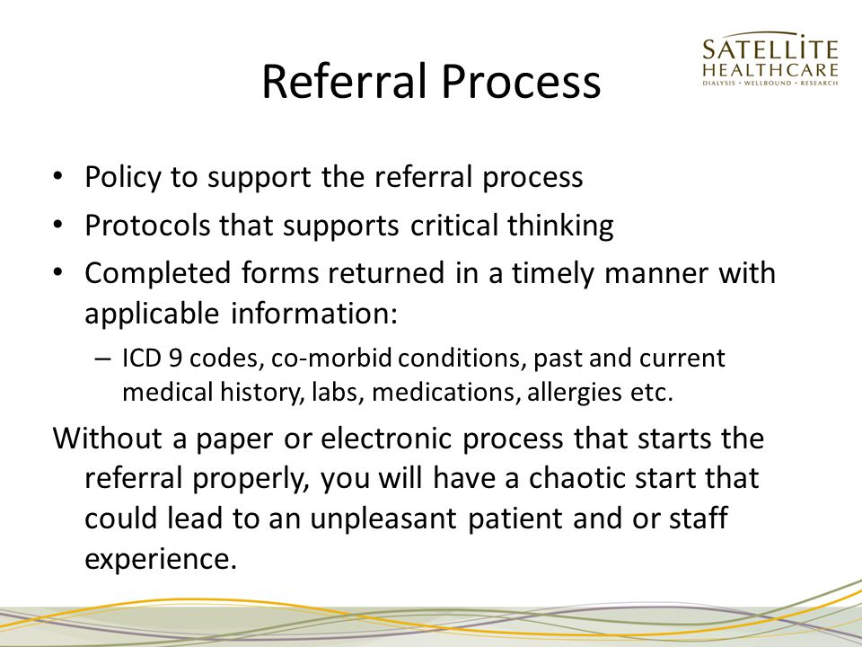 Referral Process Policy to support the referral process Protocols that supports critical thinking Completed forms returned in a timely manner with applicable information: – ICD 9 codes, co-morbid conditions, past and current medical history, labs, medications, allergies etc.