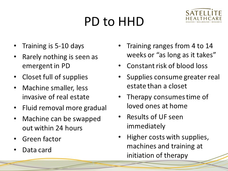 PD to HHD Training is 5-10 days Rarely nothing is seen as emergent in PD Closet full of supplies Machine smaller, less invasive of real estate Fluid removal more gradual Machine can be swapped out within 24 hours Green factor Data card Training ranges from 4 to 14 weeks or as long as it takes Constant risk of blood loss Supplies consume greater real estate than a closet Therapy consumes time of loved ones at home Results of UF seen immediately Higher costs with supplies, machines and training at initiation of therapy