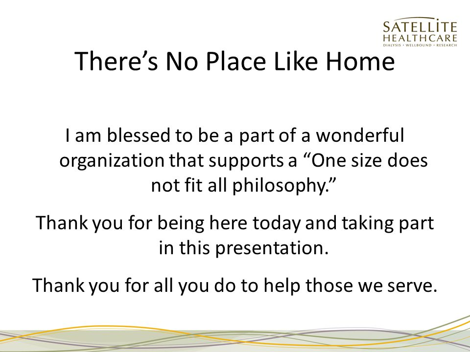 There's No Place Like Home I am blessed to be a part of a wonderful organization that supports a One size does not fit all philosophy. Thank you for being here today and taking part in this presentation.