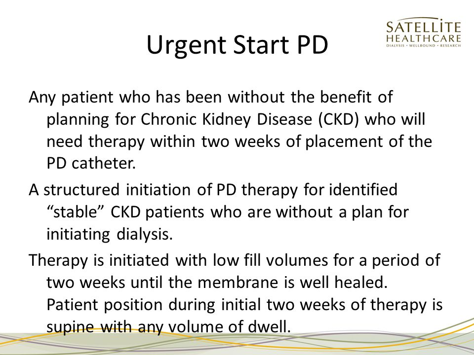 Urgent Start PD Any patient who has been without the benefit of planning for Chronic Kidney Disease (CKD) who will need therapy within two weeks of placement of the PD catheter.