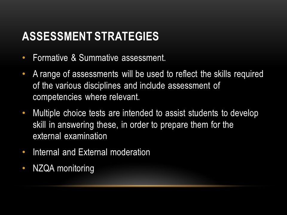 ASSESSMENT STRATEGIES Formative & Summative assessment. A range of assessments will be used to reflect the skills required of the various disciplines