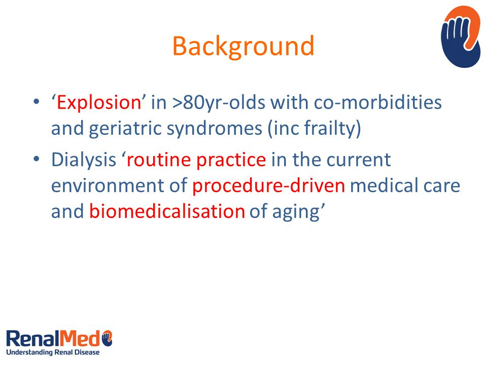 Background 'Explosion' in >80yr-olds with co-morbidities and geriatric syndromes (inc frailty) Dialysis 'routine practice in the current environment of procedure-driven medical care and biomedicalisation of aging'