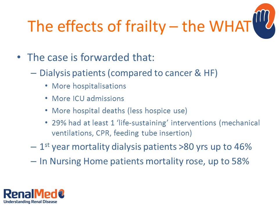 The effects of frailty – the WHAT The case is forwarded that: – Dialysis patients (compared to cancer & HF) More hospitalisations More ICU admissions More hospital deaths (less hospice use) 29% had at least 1 'life-sustaining' interventions (mechanical ventilations, CPR, feeding tube insertion) – 1 st year mortality dialysis patients >80 yrs up to 46% – In Nursing Home patients mortality rose, up to 58%
