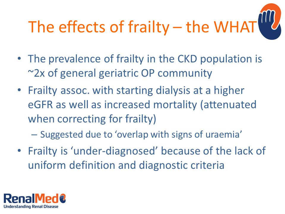 The effects of frailty – the WHAT The prevalence of frailty in the CKD population is ~2x of general geriatric OP community Frailty assoc.
