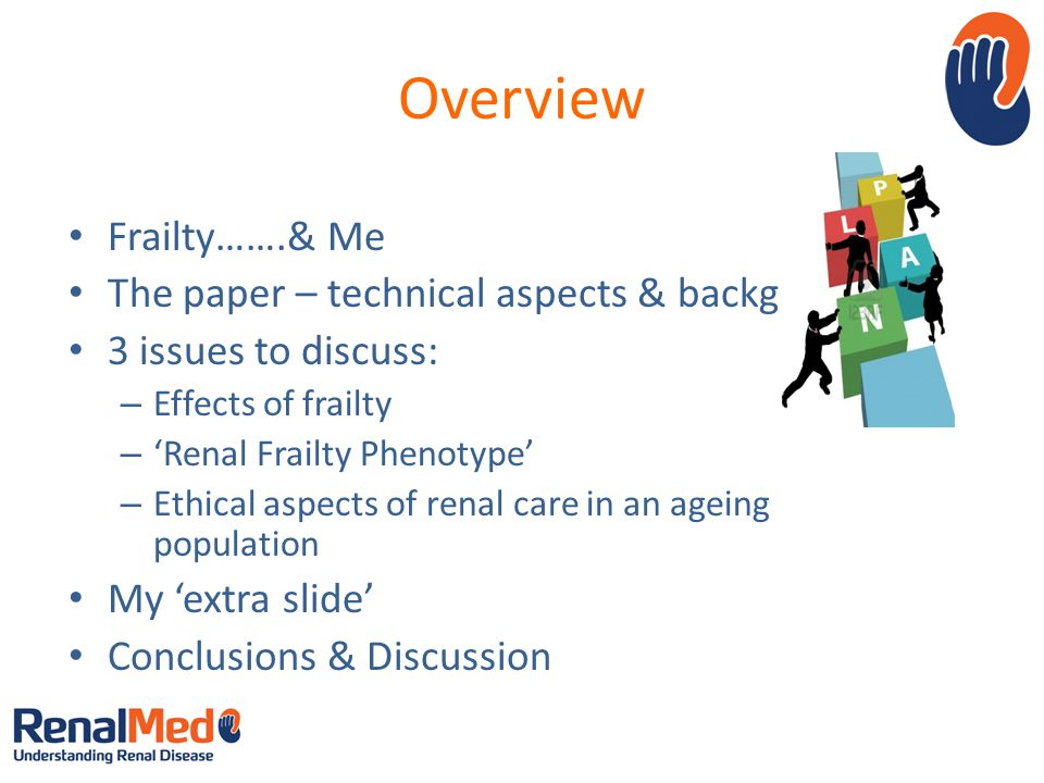 Overview Frailty…….& Me The paper – technical aspects & background 3 issues to discuss: – Effects of frailty – 'Renal Frailty Phenotype' – Ethical aspects of renal care in an ageing population My 'extra slide' Conclusions & Discussion Image source: Google images