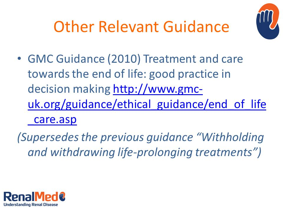 Other Relevant Guidance GMC Guidance (2010) Treatment and care towards the end of life: good practice in decision making http://www.gmc- uk.org/guidance/ethical_guidance/end_of_life _care.asphttp://www.gmc- uk.org/guidance/ethical_guidance/end_of_life _care.asp (Supersedes the previous guidance Withholding and withdrawing life-prolonging treatments )